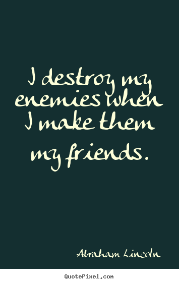 Abraham Lincoln picture quotes - I destroy my enemies when i make them my friends. - Friendship quotes