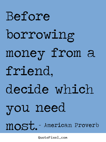 Friendship quote - Before borrowing money from a friend, decide which..