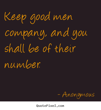 Make picture quotes about friendship - Keep good men company, and you shall be of their..