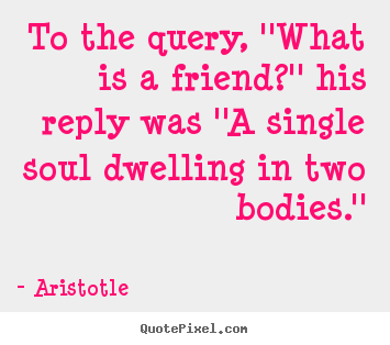 Aristotle picture quotes - To the query, ''what is a friend?'' his reply was ''a single soul.. - Friendship quotes