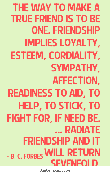 The way to make a true friend is to be one. friendship implies.. B. C. Forbes best friendship quote