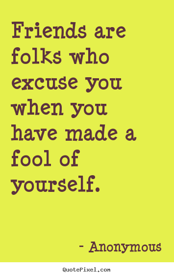 Anonymous picture quotes - Friends are folks who excuse you when you have.. - Friendship quotes