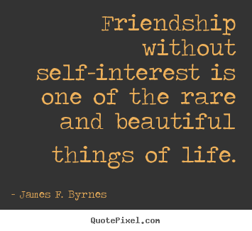 James F. Byrnes picture quotes - Friendship without self-interest is one of the rare.. - Friendship quotes