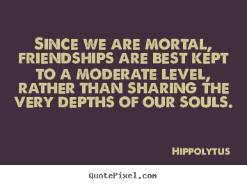 Quotes about friendship - Since we are mortal, friendships are best kept..