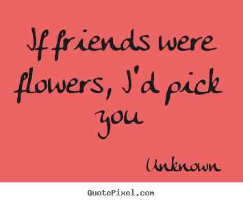 Quotes about friendship - If friends were flowers, i'd pick you