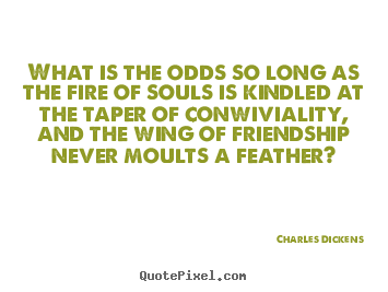 Quote about friendship - What is the odds so long as the fire of souls..