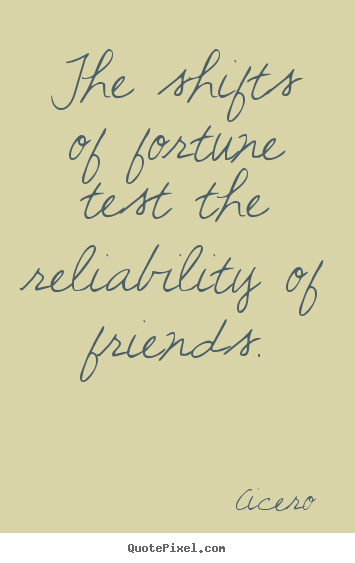 Quotes about friendship - The shifts of fortune test the reliability of friends.