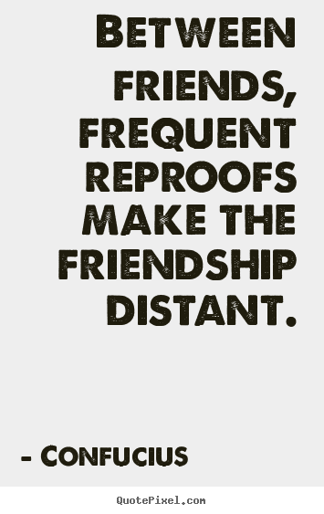Confucius image quotes - Between friends, frequent reproofs make the friendship distant. - Friendship quotes
