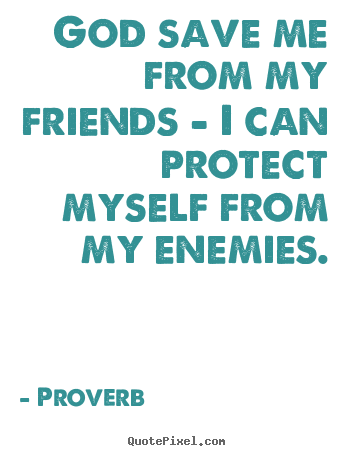 Proverb picture quote - God save me from my friends - i can protect myself from my enemies. - Friendship quote