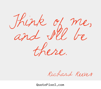 Think of me, and i'll be there. Richard Reeves best friendship quote