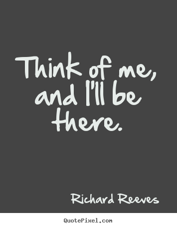 Friendship quotes - Think of me, and i'll be there.
