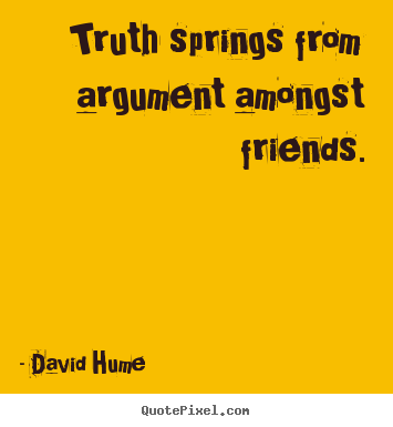 Friendship quotes - Truth springs from argument amongst friends.