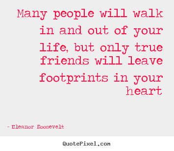 Many people will walk in and out of your life, but only.. Eleanor Roosevelt famous friendship quotes