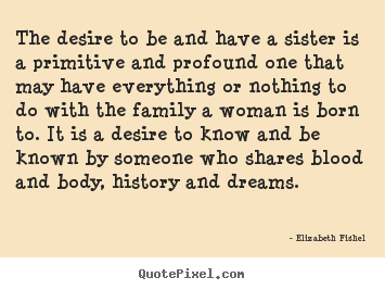 Elizabeth Fishel picture quotes - The desire to be and have a sister is a primitive.. - Friendship quotes