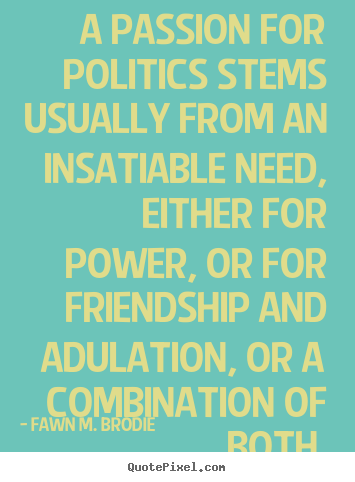 A passion for politics stems usually from an.. Fawn M. Brodie top friendship quotes