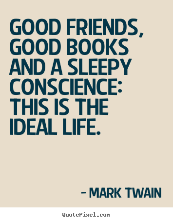 Friendship quote - Good friends, good books and a sleepy conscience: this..