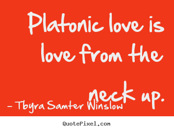 Tbyra Samter Winslow picture quotes - Platonic love is love from the neck up. - Friendship sayings