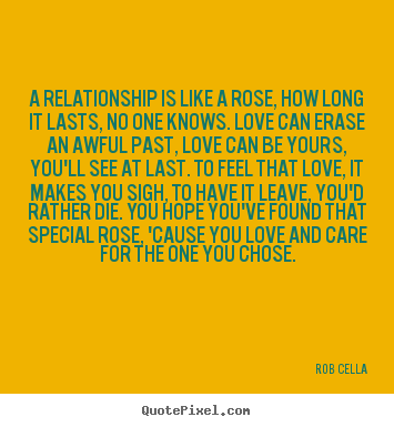 A relationship is like a rose, how long.. Rob Cella famous friendship quotes