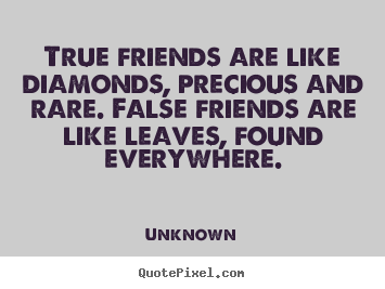True friends are like diamonds, precious and rare. false friends are.. Unknown great friendship quotes