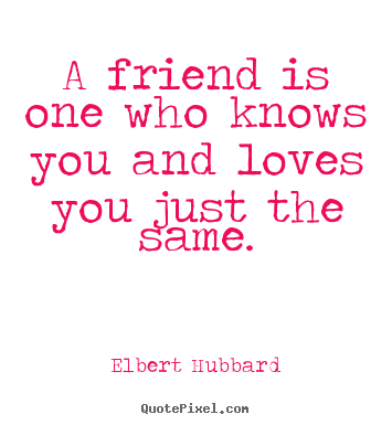 A friend is one who knows you and loves you.. Elbert Hubbard best friendship quote