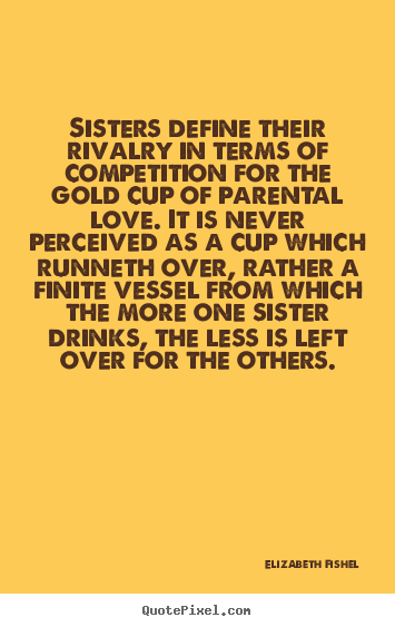 Sisters define their rivalry in terms of competition.. Elizabeth Fishel  friendship quotes