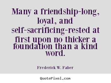 Design your own picture quotes about friendship - Many a friendship-long, loyal, and self-sacrificing-rested..