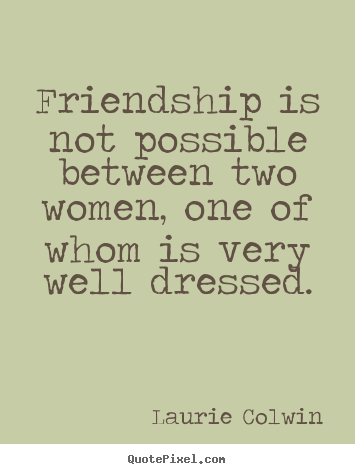 Laurie Colwin picture quotes - Friendship is not possible between two women, one of whom is very.. - Friendship quotes