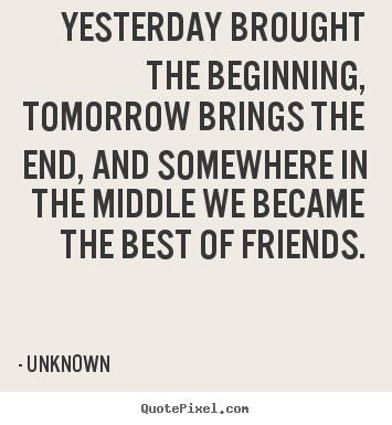 Create your own pictures sayings about friendship - Yesterday brought the beginning, tomorrow brings the end, and..