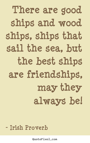 Quotes about friendship - There are good ships and wood ships, ships that sail the..