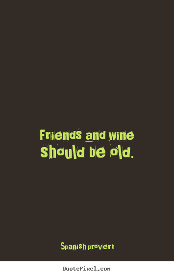 Spanish Proverb image quotes - Friends and wine should be ...