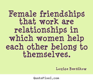 Louise Bernikow picture quotes - Female friendships that work are relationships in.. - Friendship sayings