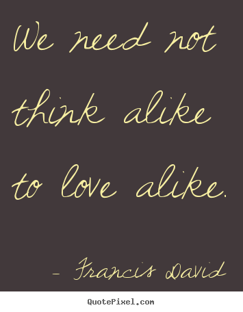 We need not think alike to love alike. Francis David good friendship quote