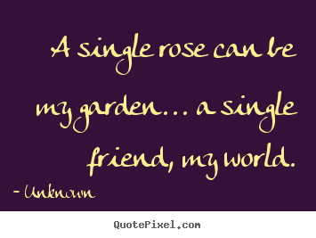 How to design picture quotes about friendship - A single rose can be my garden... a single friend,..