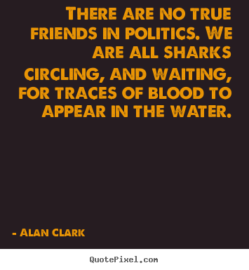 How to make picture quote about friendship - There are no true friends in politics. we are all sharks circling,..