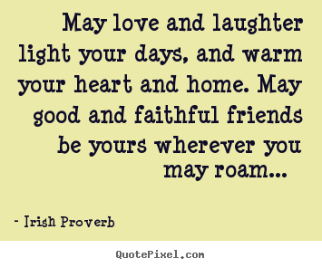 May love and laughter light your days, and warm your heart and home... Irish Proverb  friendship quote