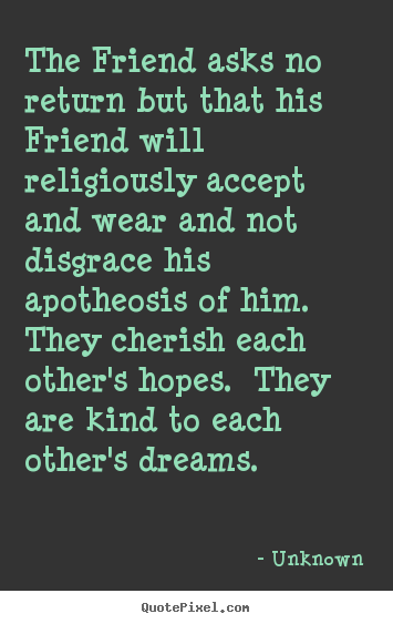 The friend asks no return but that his friend will religiously.. Unknown top friendship quotes