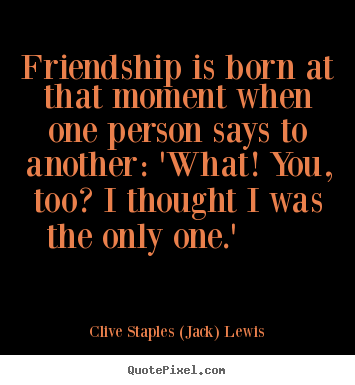 Quote about friendship - Friendship is born at that moment when one person says..