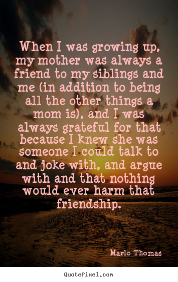 Diy picture quotes about friendship - When i was growing up, my mother was always a..