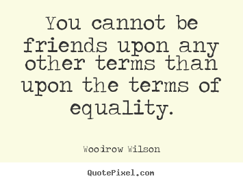You cannot be friends upon any other terms than upon the.. Woodrow Wilson  friendship quotes