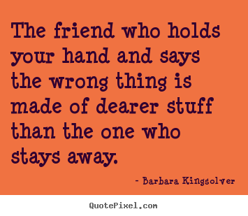 The friend who holds your hand and says the wrong.. Barbara Kingsolver great friendship quote
