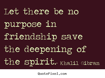 Khalil Gibran picture quotes - Let there be no purpose in friendship save the deepening of the spirit. - Friendship quotes