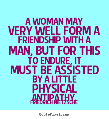 A woman may very well form a friendship with a man, but for.. Friedrich Nietzsche best friendship quotes