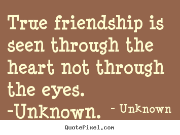 Friendship quotes - True friendship is seen through the heart not through the eyes...