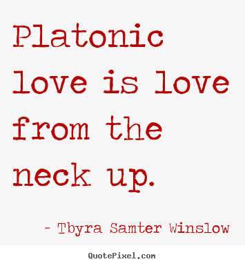 Platonic love is love from the neck up. Tbyra Samter Winslow  friendship quotes