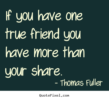 Thomas Fuller picture quotes - If you have one true friend you have more than your share. - Friendship quotes