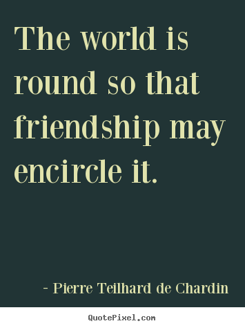 Quotes about friendship - The world is round so that friendship may encircle it.