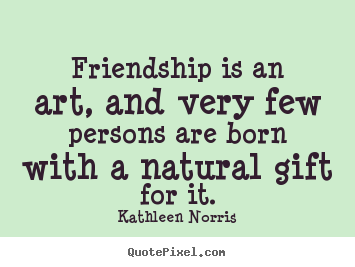 Kathleen Norris picture quotes - Friendship is an art, and very few persons are born with a natural.. - Friendship quote