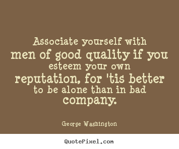 Quotes about friendship - Associate yourself with men of good quality if you esteem your own reputation,..