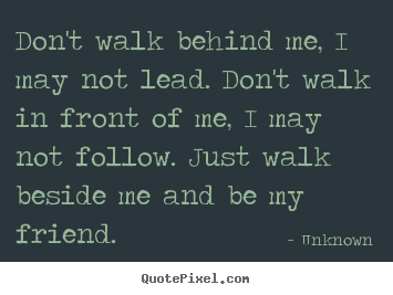 Unknown picture quote - Don't walk behind me, i may not lead. don't walk in front of me,.. - Friendship quotes