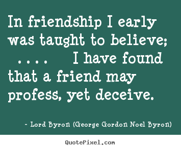 Create graphic poster quotes about friendship - In friendship i early was taught to believe; . . . . i have found..